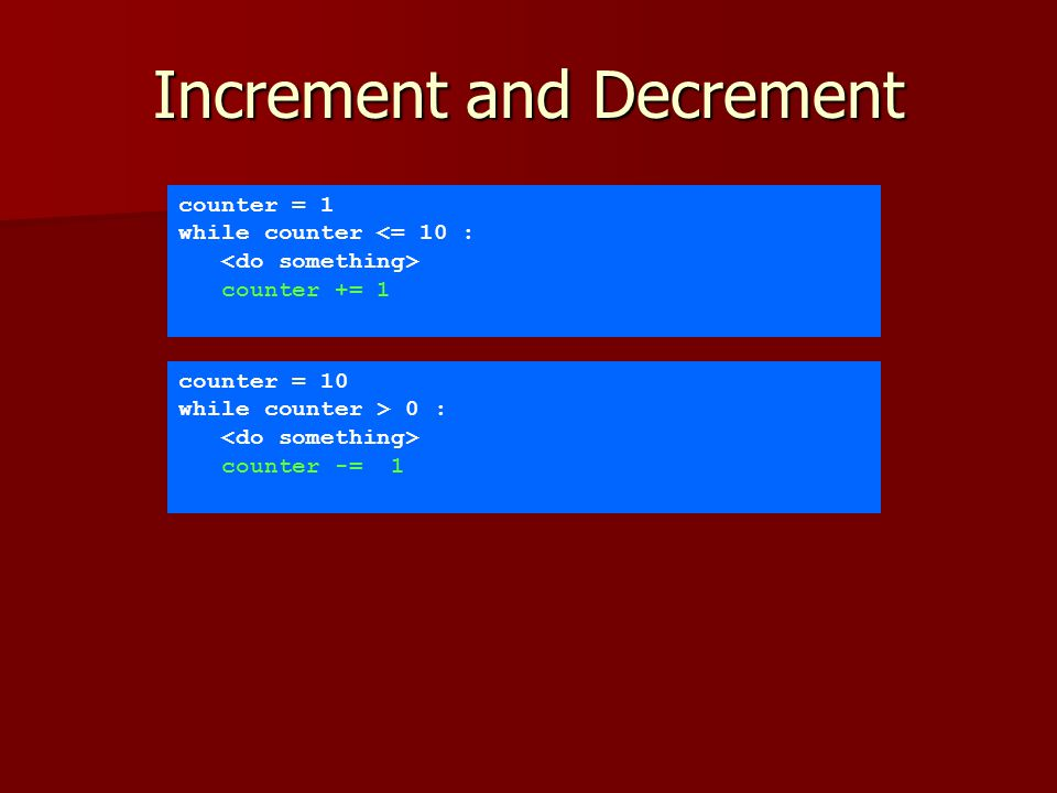 Increment and Decrement counter = 1 while counter <= 10 : counter += 1 counter = 10 while counter > 0 : counter -= 1