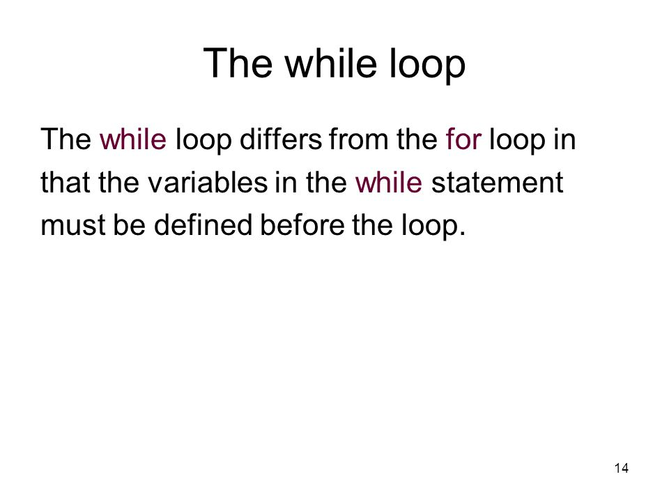 14 The while loop The while loop differs from the for loop in that the variables in the while statement must be defined before the loop.
