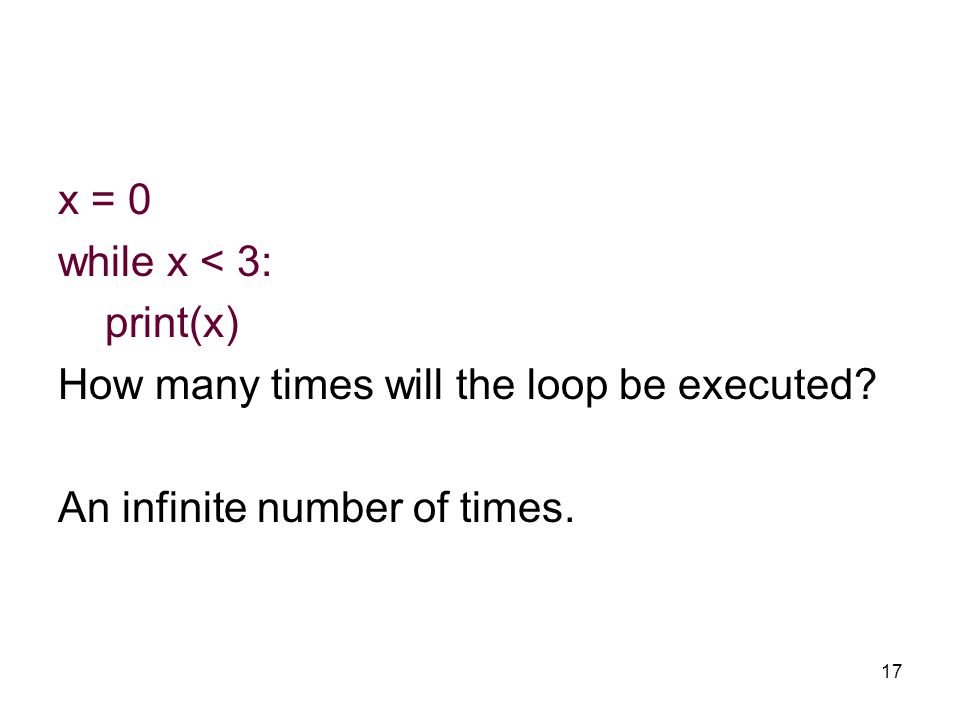 17 x = 0 while x < 3: print(x) How many times will the loop be executed? An infinite number of times.