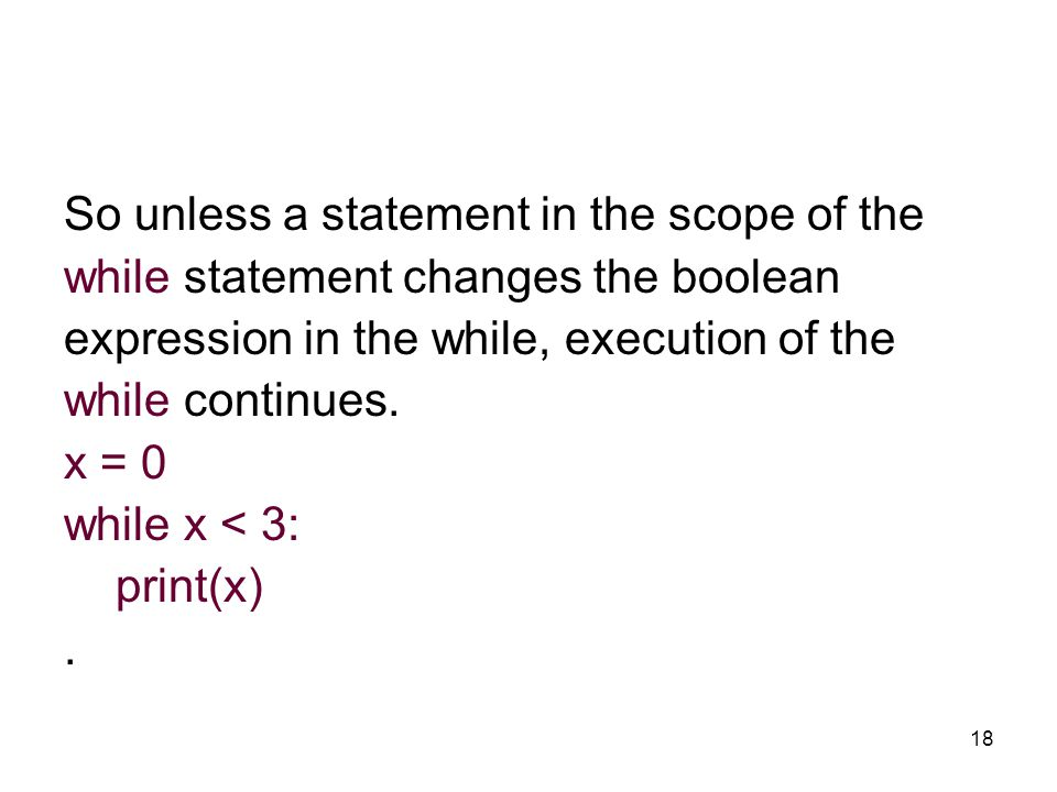 18 So unless a statement in the scope of the while statement changes the boolean expression in the while, execution of the while continues.