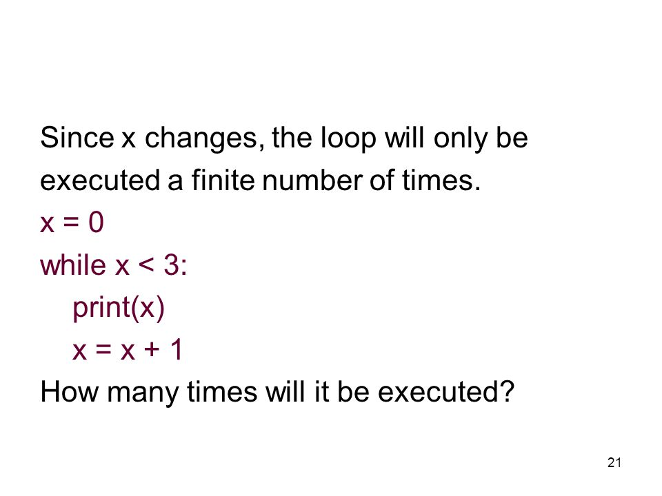 21 Since x changes, the loop will only be executed a finite number of times.