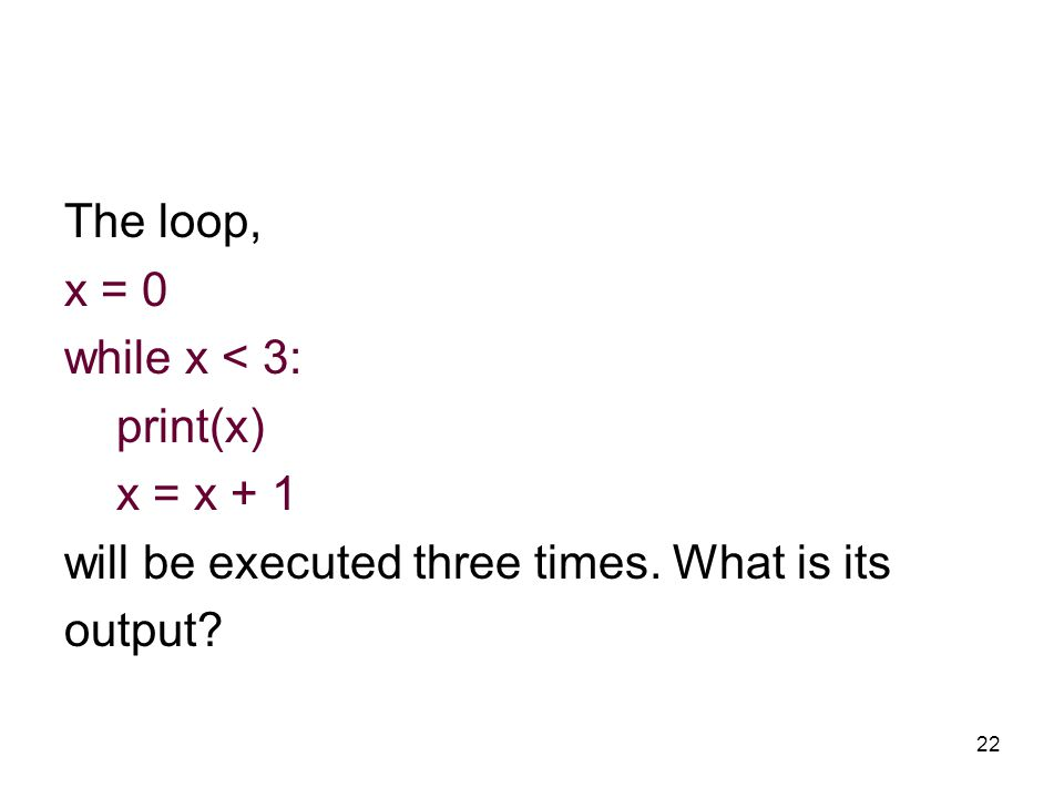 22 The loop, x = 0 while x < 3: print(x) x = x + 1 will be executed three times.