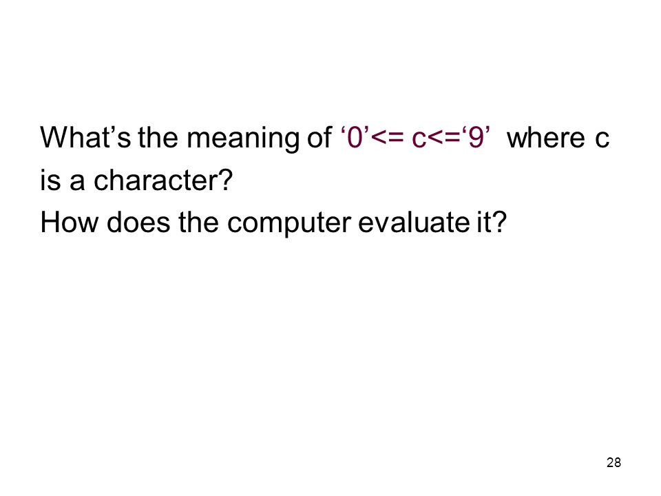 28 What's the meaning of '0'<= c<='9' where c is a character How does the computer evaluate it