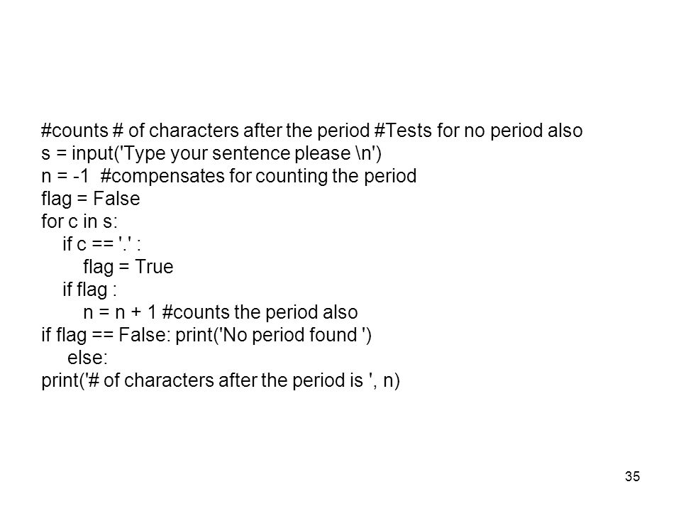 35 #counts # of characters after the period #Tests for no period also s = input( Type your sentence please \n ) n = -1 #compensates for counting the period flag = False for c in s: if c == . : flag = True if flag : n = n + 1 #counts the period also if flag == False: print( No period found ) else: print( # of characters after the period is , n)