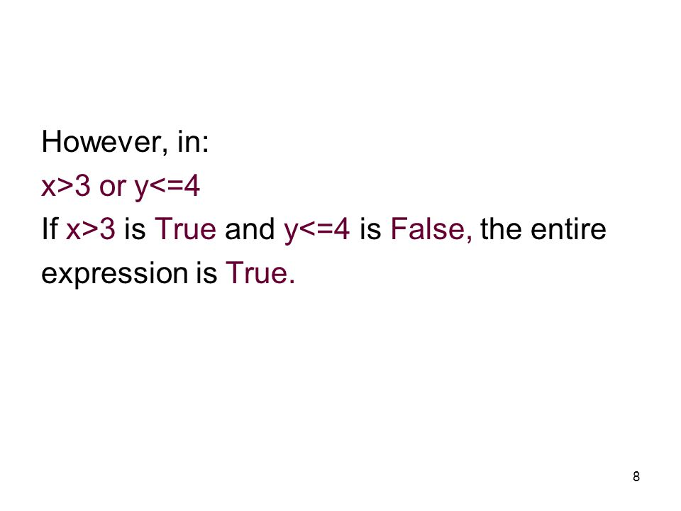 8 However, in: x>3 or y<=4 If x>3 is True and y<=4 is False, the entire expression is True.