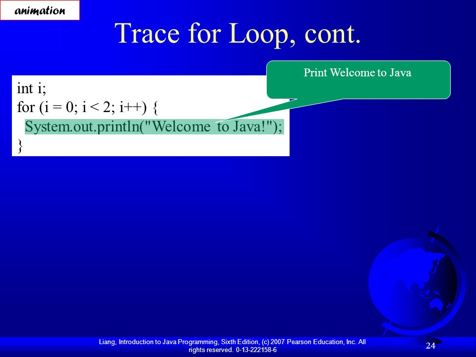 Liang, Introduction to Java Programming, Sixth Edition, (c) 2007 Pearson Education, Inc. All rights reserved. 0-13-222158-6 24 Trace for Loop, cont. i