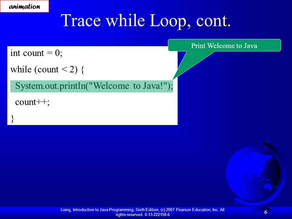 Liang, Introduction to Java Programming, Sixth Edition, (c) 2007 Pearson Education, Inc. All rights reserved. 0-13-222158-6 6 Trace while Loop, cont.