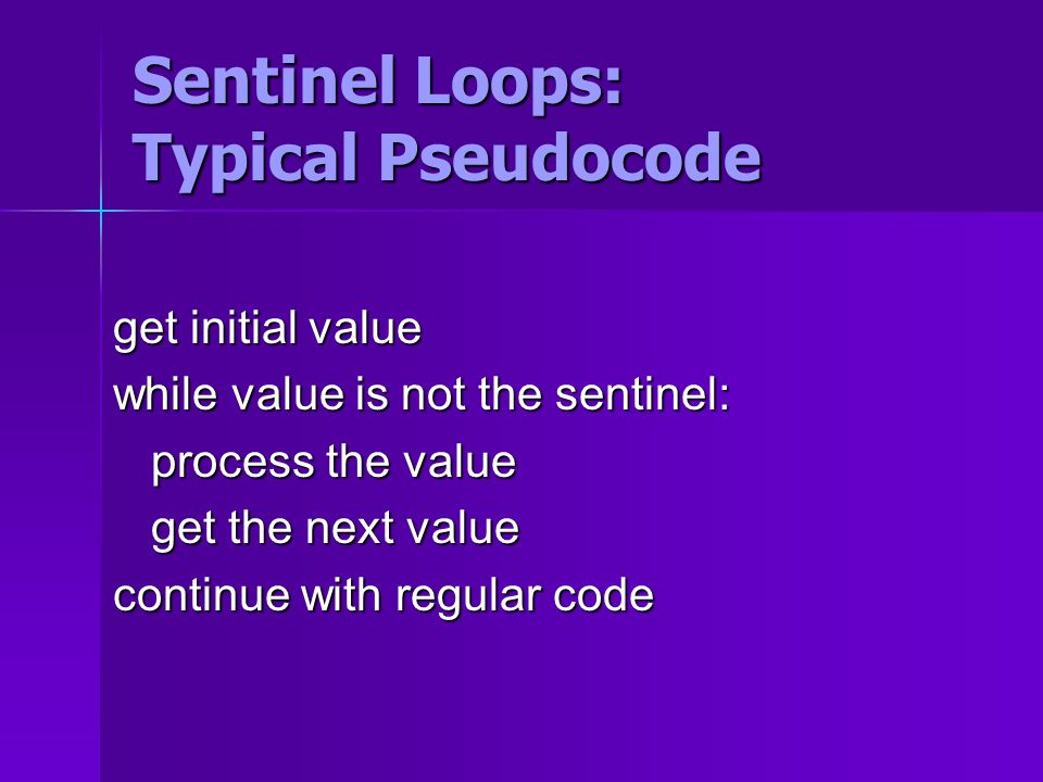 Sentinel Loops: Typical Pseudocode get initial value while value is not the sentinel: process the value process the value get the next value get the next value continue with regular code