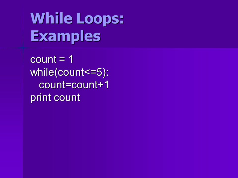 While Loops: Examples count = 1 while(count<=5): count=count+1 count=count+1 print count