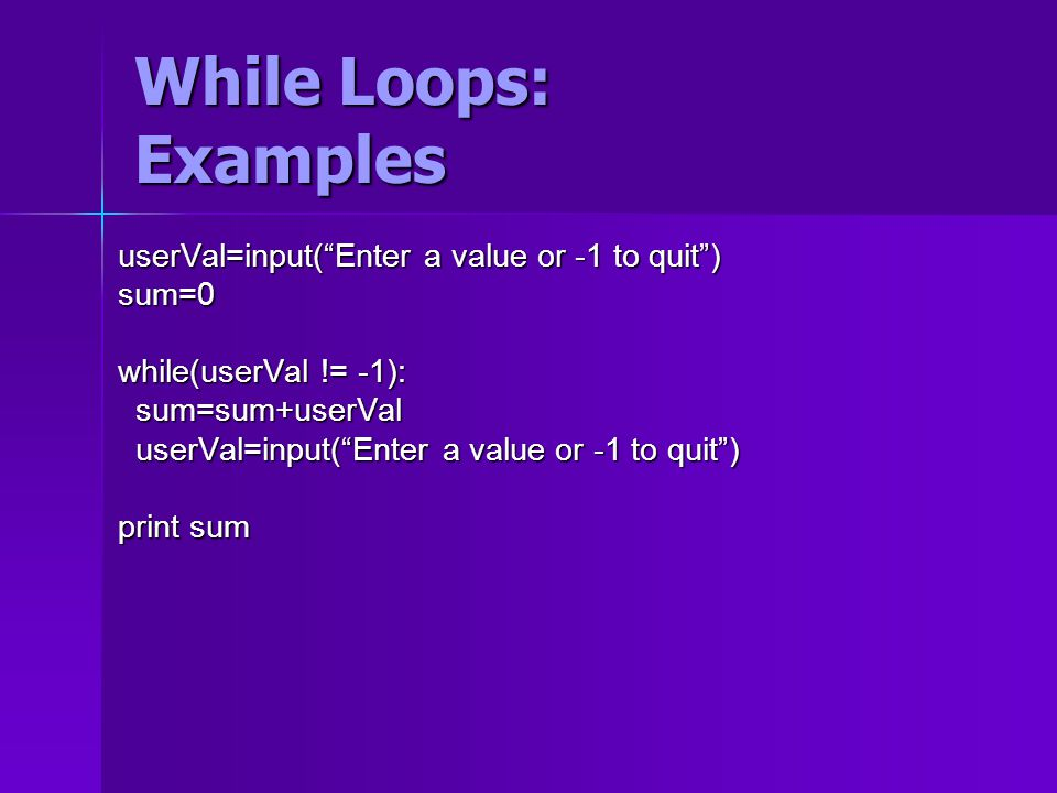 While Loops: Examples userVal=input( Enter a value or -1 to quit ) sum=0 while(userVal != -1): sum=sum+userVal sum=sum+userVal userVal=input( Enter a value or -1 to quit ) userVal=input( Enter a value or -1 to quit ) print sum