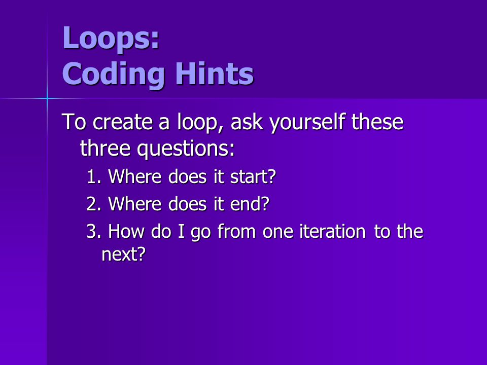 Loops: Coding Hints To create a loop, ask yourself these three questions: 1.