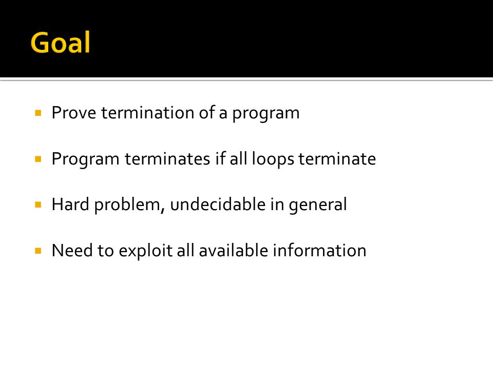  Prove termination of a program  Program terminates if all loops terminate  Hard problem, undecidable in general  Need to exploit all available in