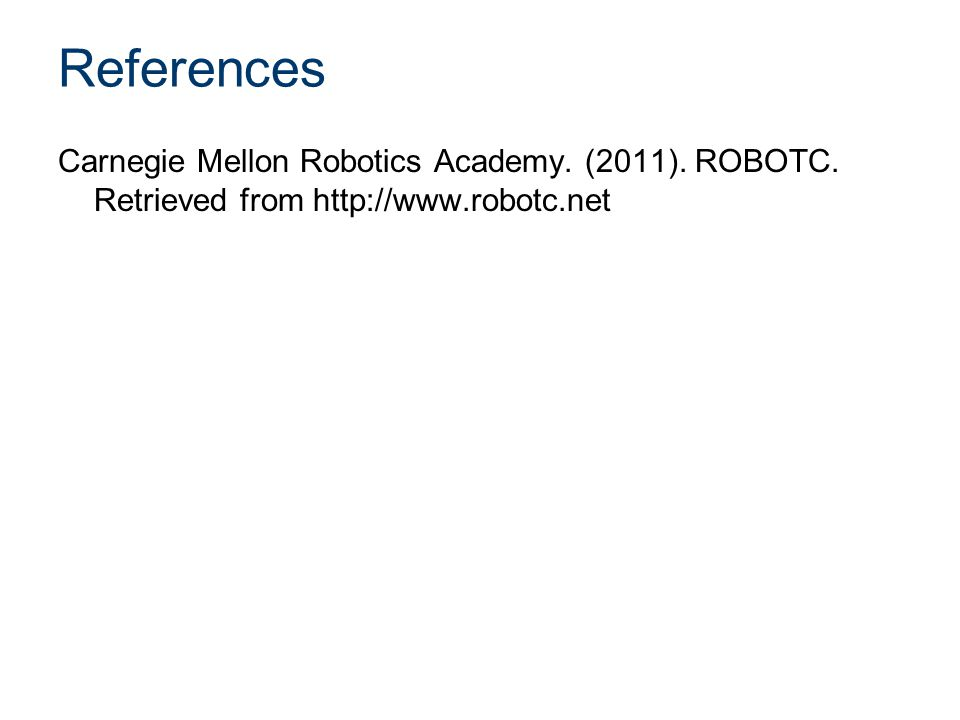 References Carnegie Mellon Robotics Academy. (2011). ROBOTC. Retrieved from http://www.robotc.net