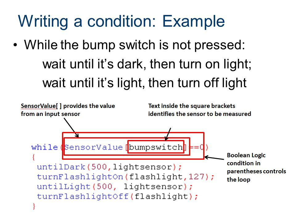 Writing a condition: Example While the bump switch is not pressed: wait until it's dark, then turn on light; wait until it's light, then turn off ligh