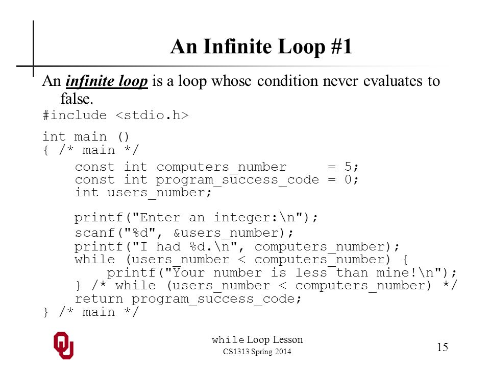 while Loop Lesson CS1313 Spring 2014 15 An Infinite Loop #1 An infinite loop is a loop whose condition never evaluates to false.
