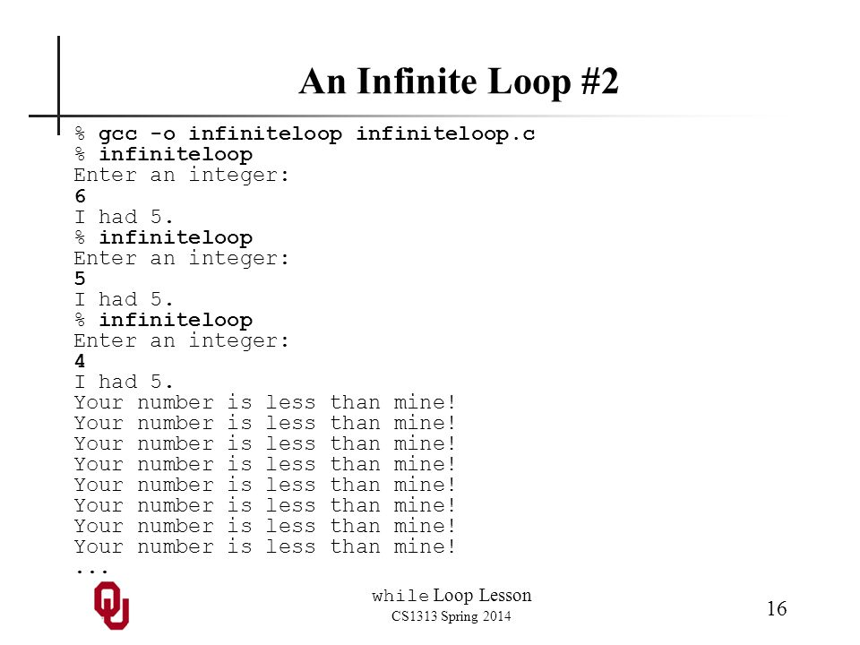 while Loop Lesson CS1313 Spring 2014 16 An Infinite Loop #2 % gcc -o infiniteloop infiniteloop.c % infiniteloop Enter an integer: 6 I had 5.