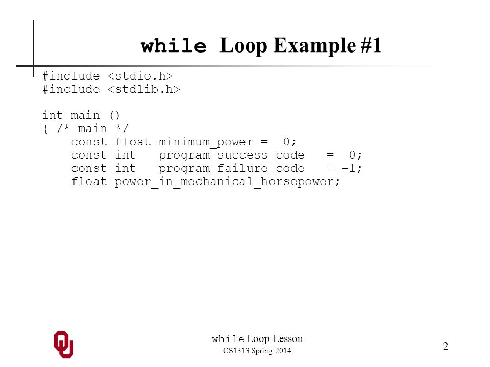 while Loop Lesson CS1313 Spring 2014 2 while Loop Example #1 #include int main () { /* main */ const float minimum_power = 0; const int program_success_code = 0; const int program_failure_code = -1; float power_in_mechanical_horsepower;