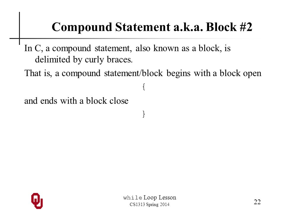 while Loop Lesson CS1313 Spring 2014 22 Compound Statement a.k.a.