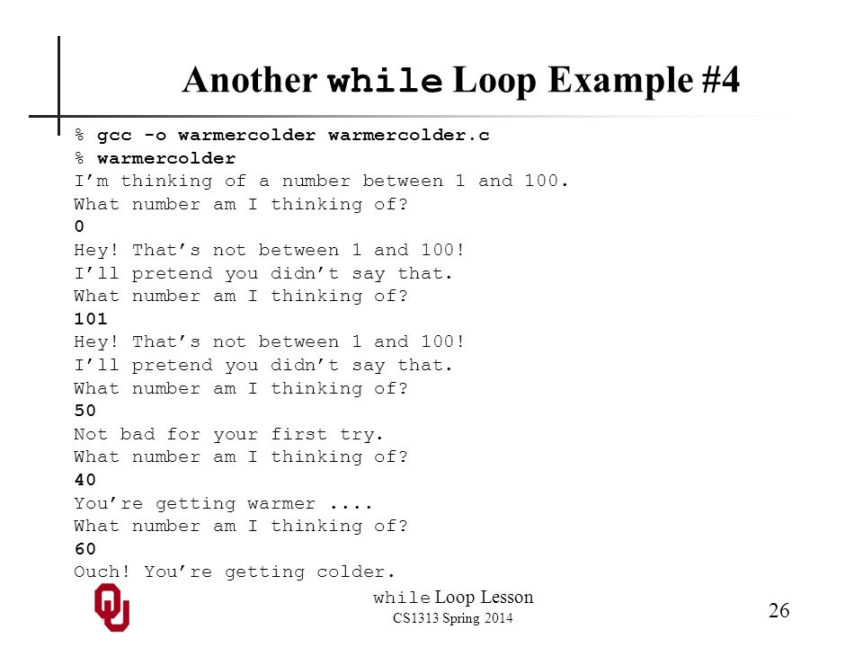 while Loop Lesson CS1313 Spring 2014 26 Another while Loop Example #4 % gcc -o warmercolder warmercolder.c % warmercolder I'm thinking of a number between 1 and 100.