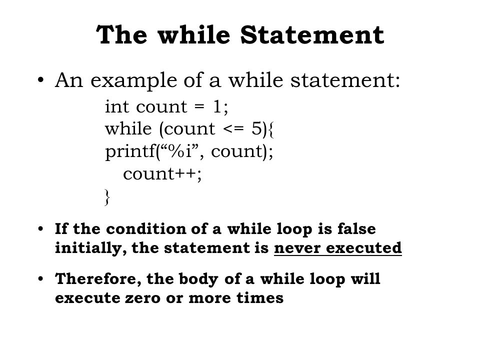 The while Statement An example of a while statement: int count = 1; while (count <= 5){ printf( %i , count); count++; } If the condition of a while loop is false initially, the statement is never executed Therefore, the body of a while loop will execute zero or more times