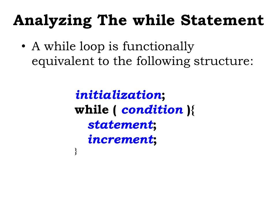 Analyzing The while Statement A while loop is functionally equivalent to the following structure: initialization ; while ( condition ){ statement ; increment ; }
