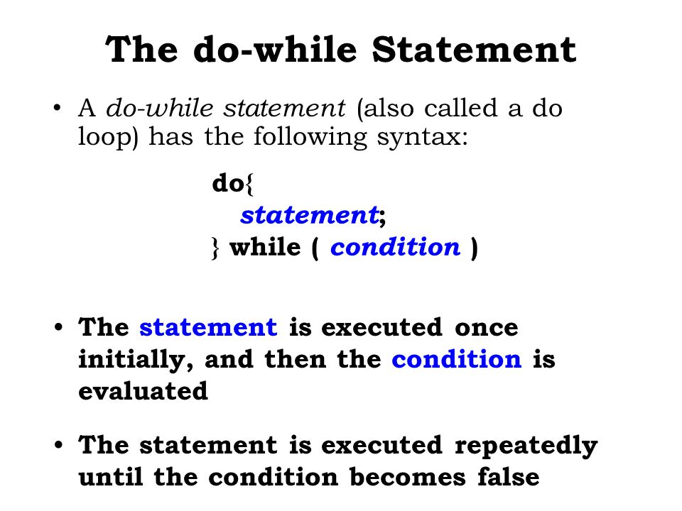 The do-while Statement A do-while statement (also called a do loop) has the following syntax: do{ statement ; } while ( condition ) The statement is executed once initially, and then the condition is evaluated The statement is executed repeatedly until the condition becomes false