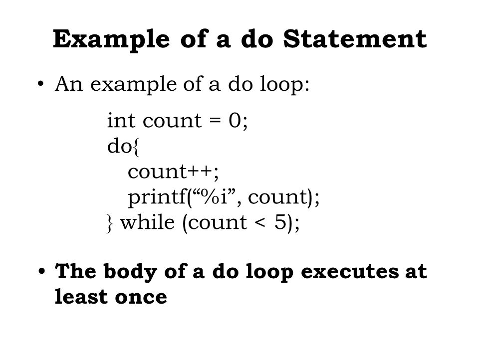 Example of a do Statement An example of a do loop: The body of a do loop executes at least once int count = 0; do{ count++; printf( %i , count); } while (count < 5);