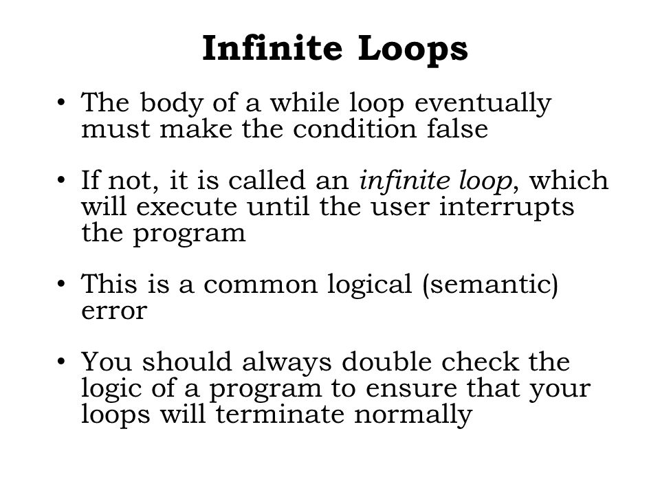 Infinite Loops The body of a while loop eventually must make the condition false If not, it is called an infinite loop, which will execute until the user interrupts the program This is a common logical (semantic) error You should always double check the logic of a program to ensure that your loops will terminate normally