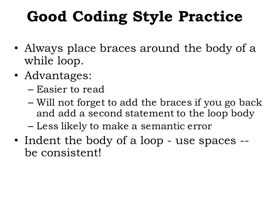 Good Coding Style Practice Always place braces around the body of a while loop.