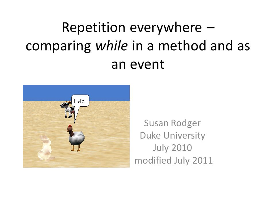 Repetition everywhere – comparing while in a method and as an event Susan Rodger Duke University July 2010 modified July 2011