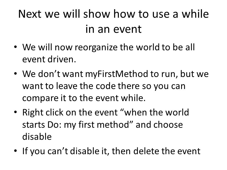 Next we will show how to use a while in an event We will now reorganize the world to be all event driven. We don't want myFirstMethod to run, but we w