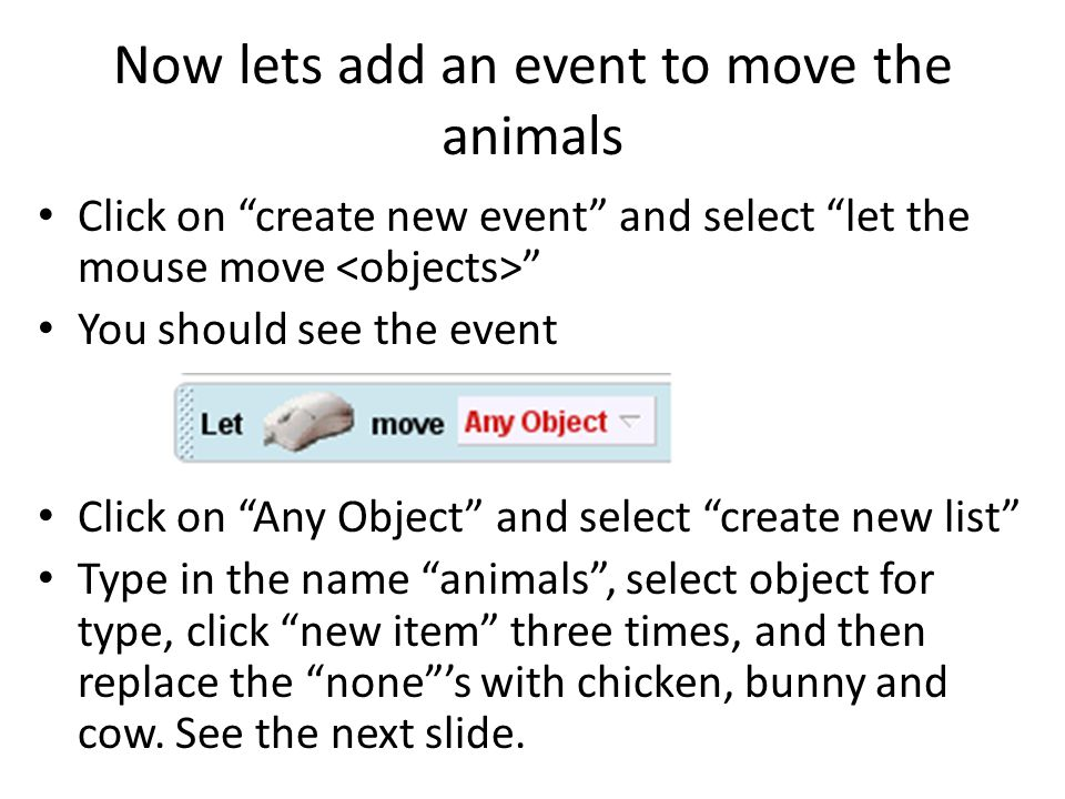 Now lets add an event to move the animals Click on create new event and select let the mouse move You should see the event Click on Any Object and select create new list Type in the name animals , select object for type, click new item three times, and then replace the none 's with chicken, bunny and cow.