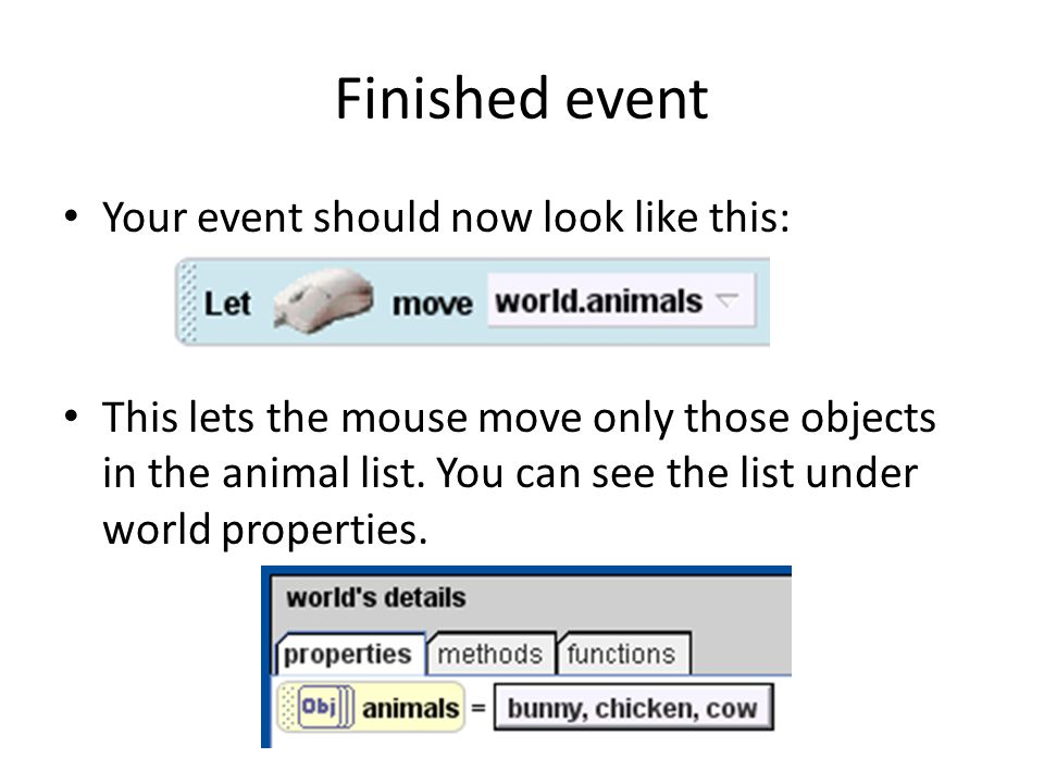 Finished event Your event should now look like this: This lets the mouse move only those objects in the animal list. You can see the list under world