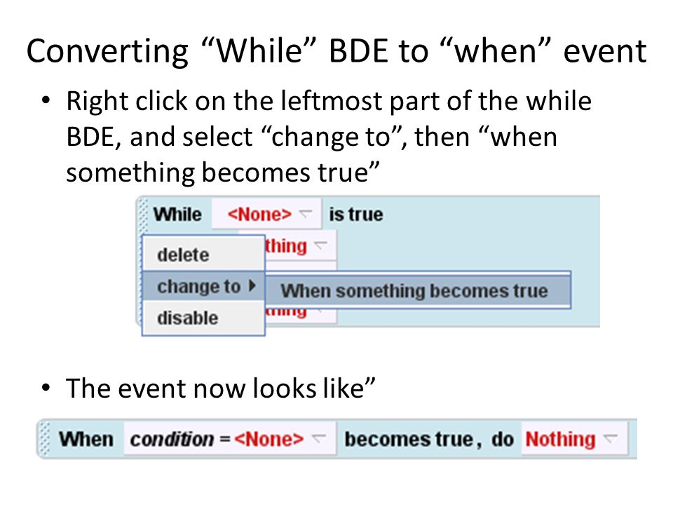 Converting While BDE to when event Right click on the leftmost part of the while BDE, and select change to , then when something becomes true The event now looks like