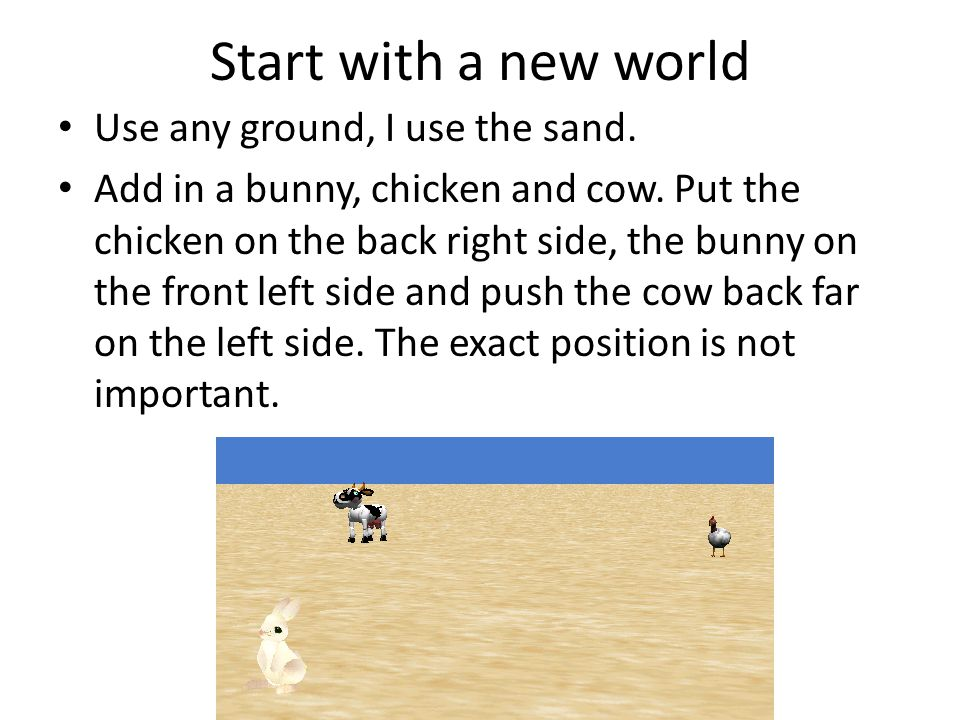 Start with a new world Use any ground, I use the sand. Add in a bunny, chicken and cow. Put the chicken on the back right side, the bunny on the front