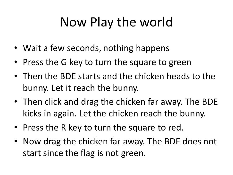Now Play the world Wait a few seconds, nothing happens Press the G key to turn the square to green Then the BDE starts and the chicken heads to the bunny.
