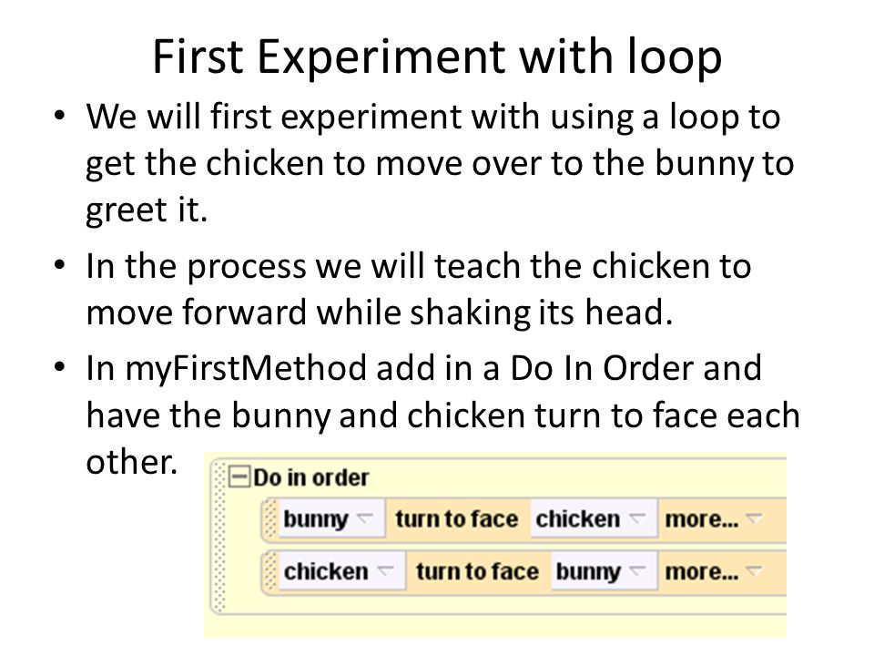 First Experiment with Loop (2) Next in the Do in order, drag in the loop tab from the bottom of the Alice window and select 3 times Put inside the loop a Do in order first, then inside this Do in order have the chicken move forward, then turn its neck a little, 0.1 revolutions each backward and forward.