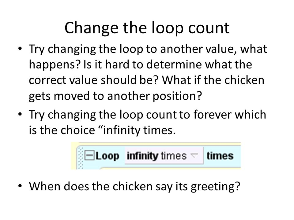 Change the loop count Try changing the loop to another value, what happens? Is it hard to determine what the correct value should be? What if the chic