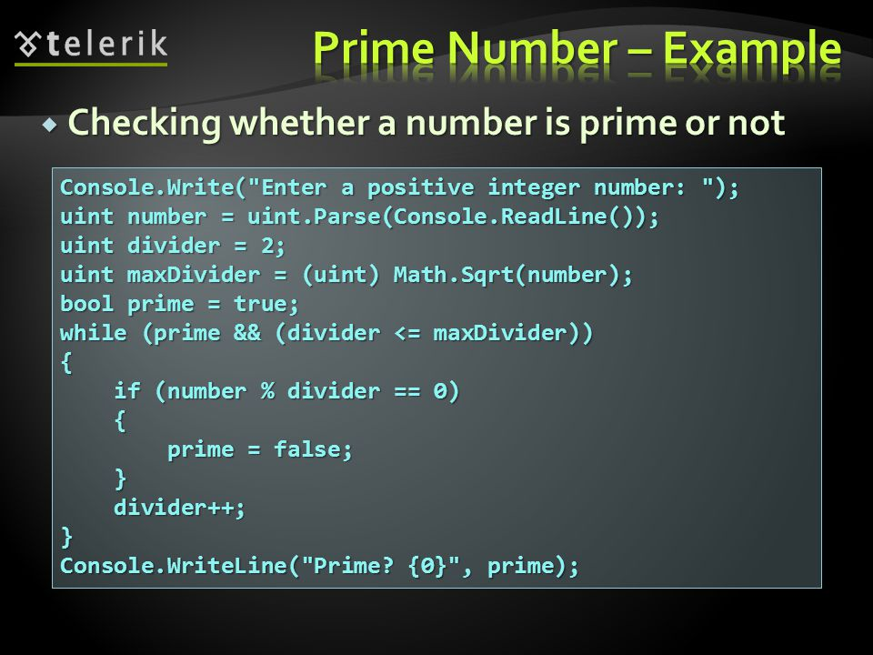  Checking whether a number is prime or not Console.Write( Enter a positive integer number: ); uint number = uint.Parse(Console.ReadLine()); uint divider = 2; uint maxDivider = (uint) Math.Sqrt(number); bool prime = true; while (prime && (divider <= maxDivider)) { if (number % divider == 0) if (number % divider == 0) { prime = false; prime = false; } divider++; divider++;} Console.WriteLine( Prime.