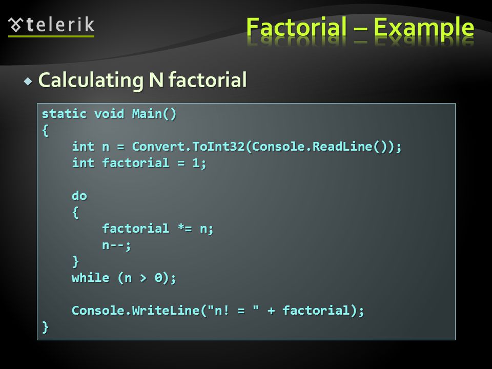  Calculating N factorial static void Main() { int n = Convert.ToInt32(Console.ReadLine()); int n = Convert.ToInt32(Console.ReadLine()); int factorial