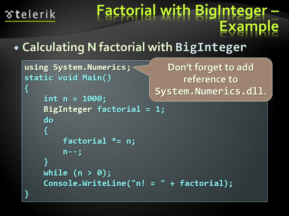 Calculating N factorial with BigInteger using System.Numerics; static void Main() { int n = 1000; int n = 1000; BigInteger factorial = 1; BigInteger factorial = 1; do do { factorial *= n; factorial *= n; n--; n--; } while (n > 0); while (n > 0); Console.WriteLine( n.