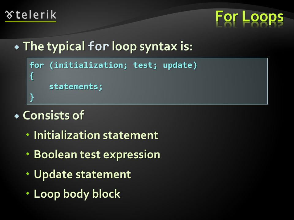  The typical for loop syntax is:  Consists of  Initialization statement  Boolean test expression  Update statement  Loop body block for (initialization; test; update) { statements; }