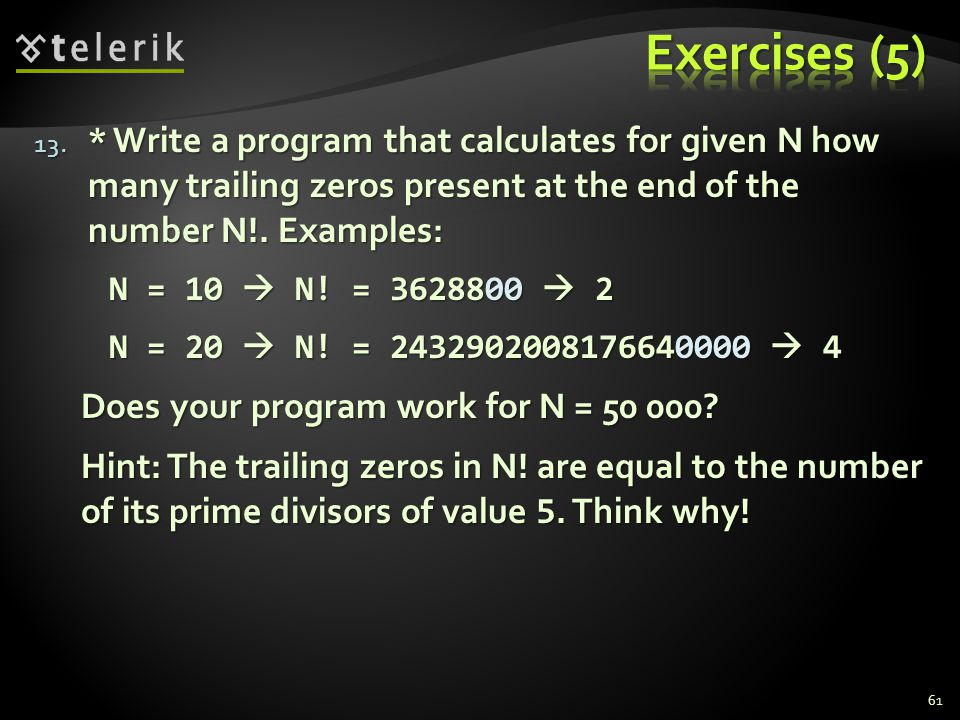 13. * Write a program that calculates for given N how many trailing zeros present at the end of the number N!. Examples: N = 10  N! = 3628800  2 N =