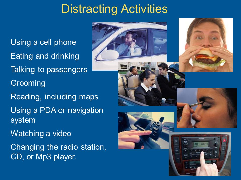 Using a cell phone Eating and drinking Talking to passengers Grooming Reading, including maps Using a PDA or navigation system Watching a video Changing the radio station, CD, or Mp3 player.