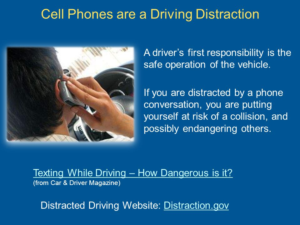 Alternatives:  Turn off cell phone while driving  Pull off to the side of the road to make important calls NOTE: Hands – free devices are safer than holding a phone, however, that does not diminish the dialing distraction and inability to focus completely on driving during a conversation Cell Phones are a Driving Distraction Image courtesy of clipartof.com
