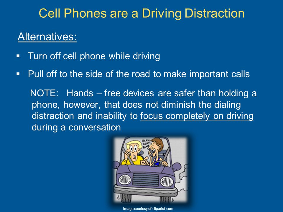 Cell Phones: Alternatives and Exceptions Hands Free Alternatives (better than texting, but can still be somewhat distracting)  Bluetooth  Voice-activated and speed dialing  Push-to-Talk devices (radio)  Voice mail and Caller ID answer caller until getting to safe destination Exceptions:  Emergencies – calling law enforcement for assistance  Reporting road hazards to the authorities  Notifying the authorities of erratic driver Note: Before using for emergency, determine if the call can be made safely.
