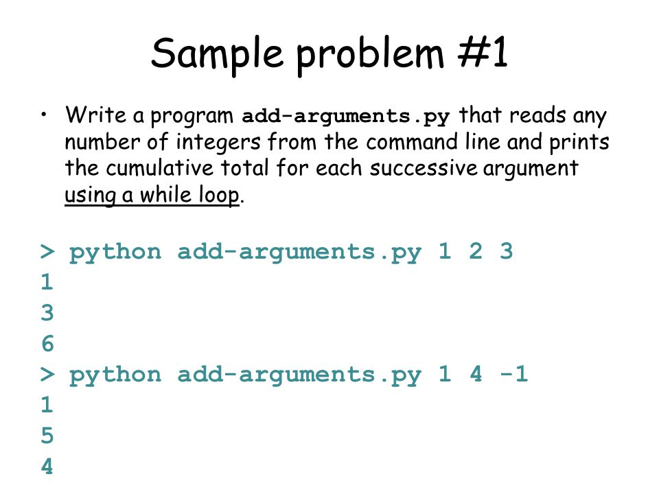 Sample problem #1 Write a program add-arguments.py that reads any number of integers from the command line and prints the cumulative total for each successive argument using a while loop.