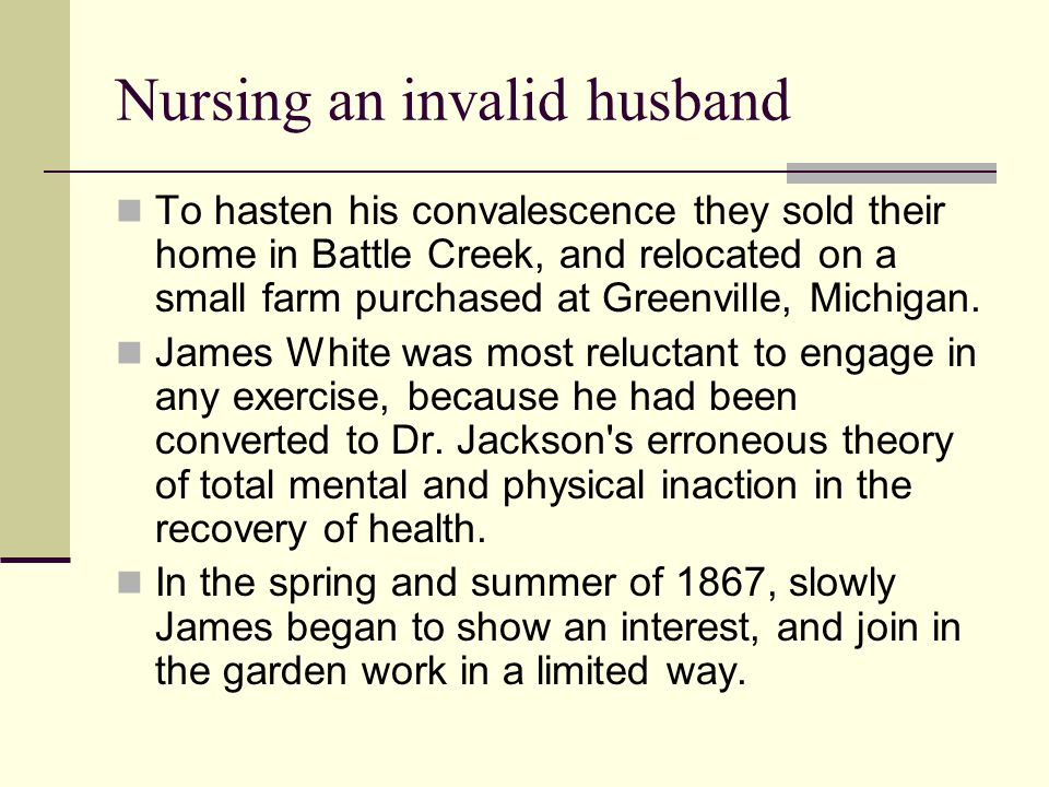 Nursing an invalid husband To hasten his convalescence they sold their home in Battle Creek, and relocated on a small farm purchased at Greenville, Mi