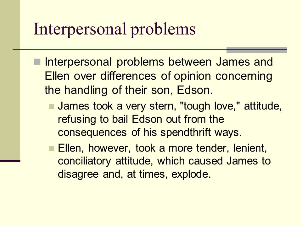 Interpersonal problems Interpersonal problems between James and Ellen over differences of opinion concerning the handling of their son, Edson. James t
