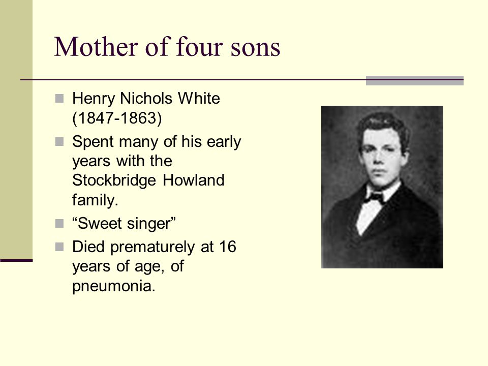 """Mother of four sons Henry Nichols White (1847-1863) Spent many of his early years with the Stockbridge Howland family. """"Sweet singer"""" Died prematurely"""